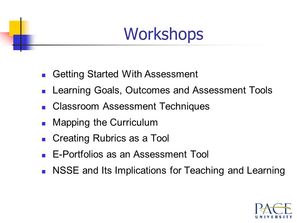 Workshops Getting Started With Assessment Learning Goals, Outcomes and Assessment Tools Classroom Assessment Techniques Mapping the Curriculum Creating Rubrics as a Tool E-Portfolios as an Assessment Tool NSSE and Its Implications for Teaching and Learning