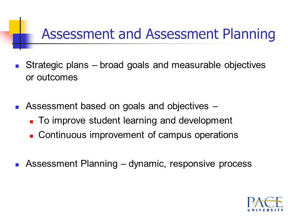 Assessment and Assessment Planning Strategic plans – broad goals and measurable objectives or outcomes Assessment based on goals and objectives – To improve student learning and development Continuous improvement of campus operations Assessment Planning – dynamic, responsive process
