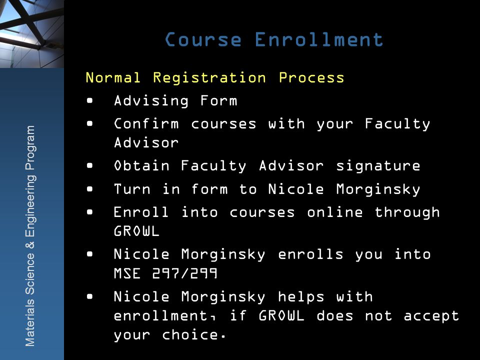 Course Enrollment Normal Registration Process Advising Form Confirm courses with your Faculty Advisor Obtain Faculty Advisor signature Turn in form to Nicole Morginsky Enroll into courses online through GROWL Nicole Morginsky enrolls you into MSE 297/299 Nicole Morginsky helps with enrollment, if GROWL does not accept your choice.