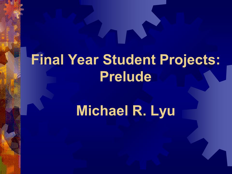 Final Year Student Projects: Prelude Michael R. Lyu
