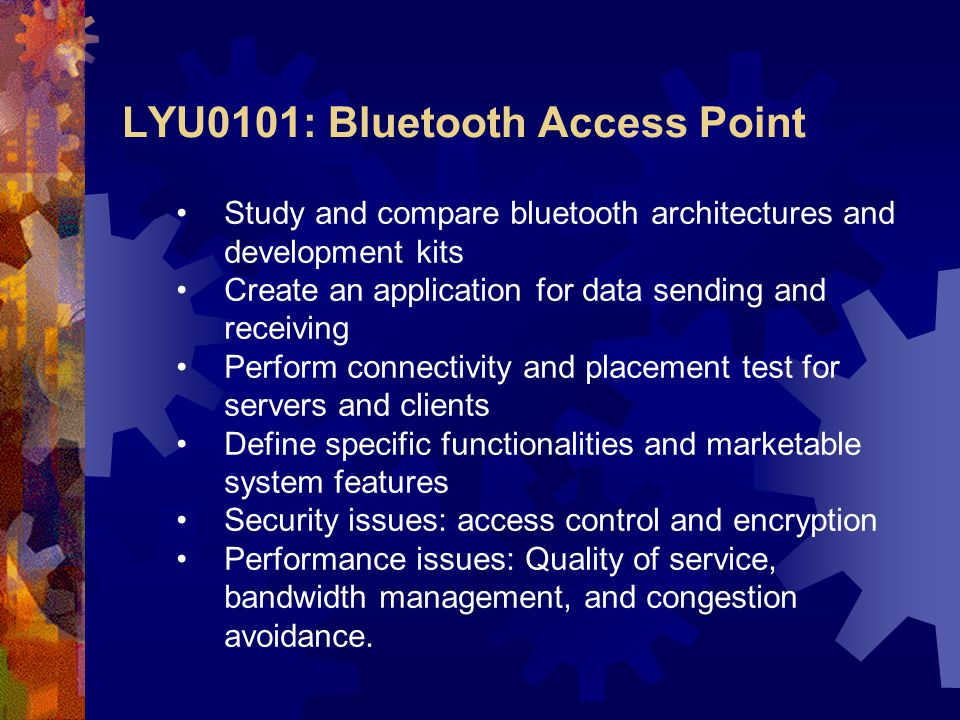 Study and compare bluetooth architectures and development kits Create an application for data sending and receiving Perform connectivity and placement test for servers and clients Define specific functionalities and marketable system features Security issues: access control and encryption Performance issues: Quality of service, bandwidth management, and congestion avoidance.