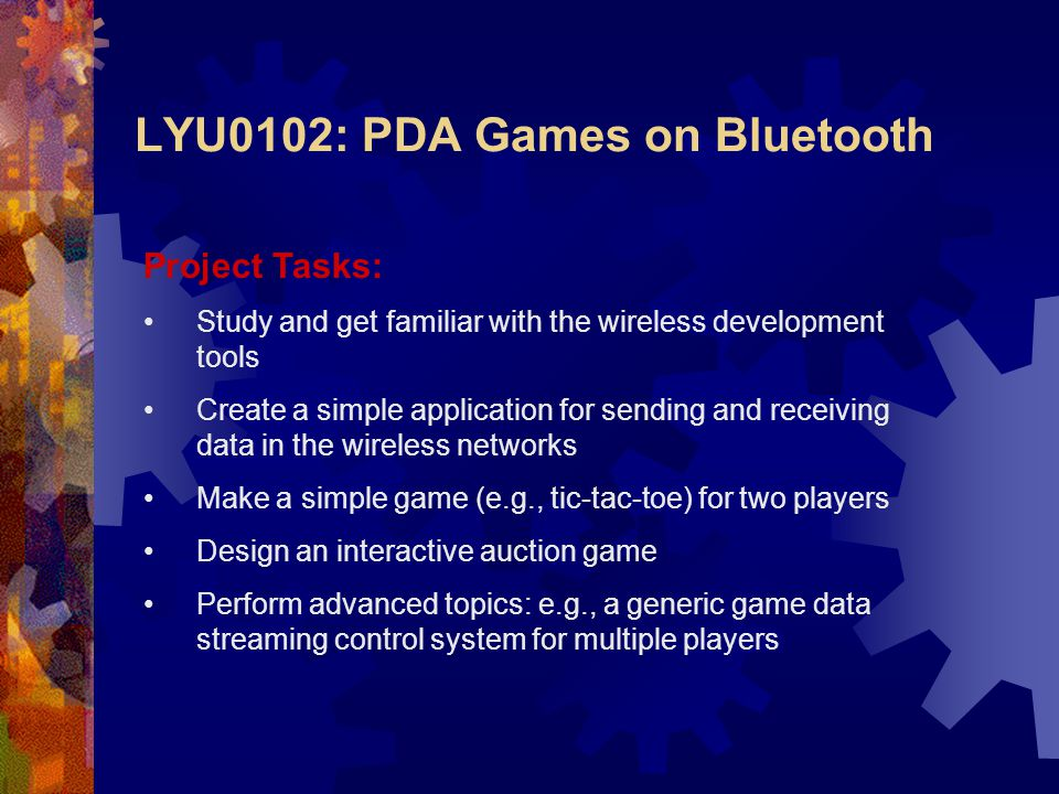 Project Tasks: Study and get familiar with the wireless development tools Create a simple application for sending and receiving data in the wireless networks Make a simple game (e.g., tic-tac-toe) for two players Design an interactive auction game Perform advanced topics: e.g., a generic game data streaming control system for multiple players LYU0102: PDA Games on Bluetooth