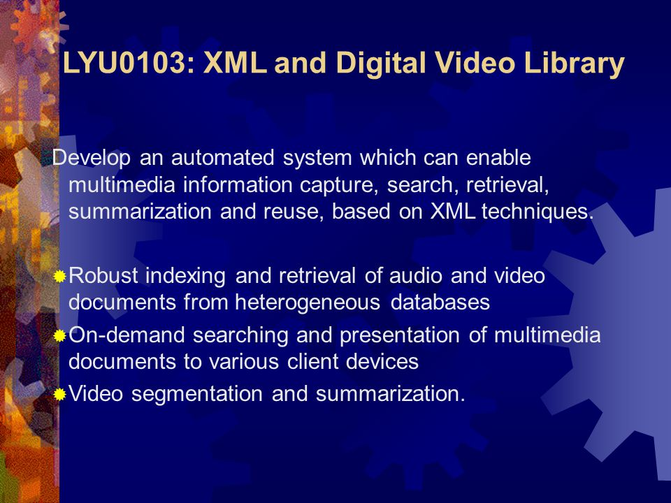 LYU0103: XML and Digital Video Library Develop an automated system which can enable multimedia information capture, search, retrieval, summarization and reuse, based on XML techniques.