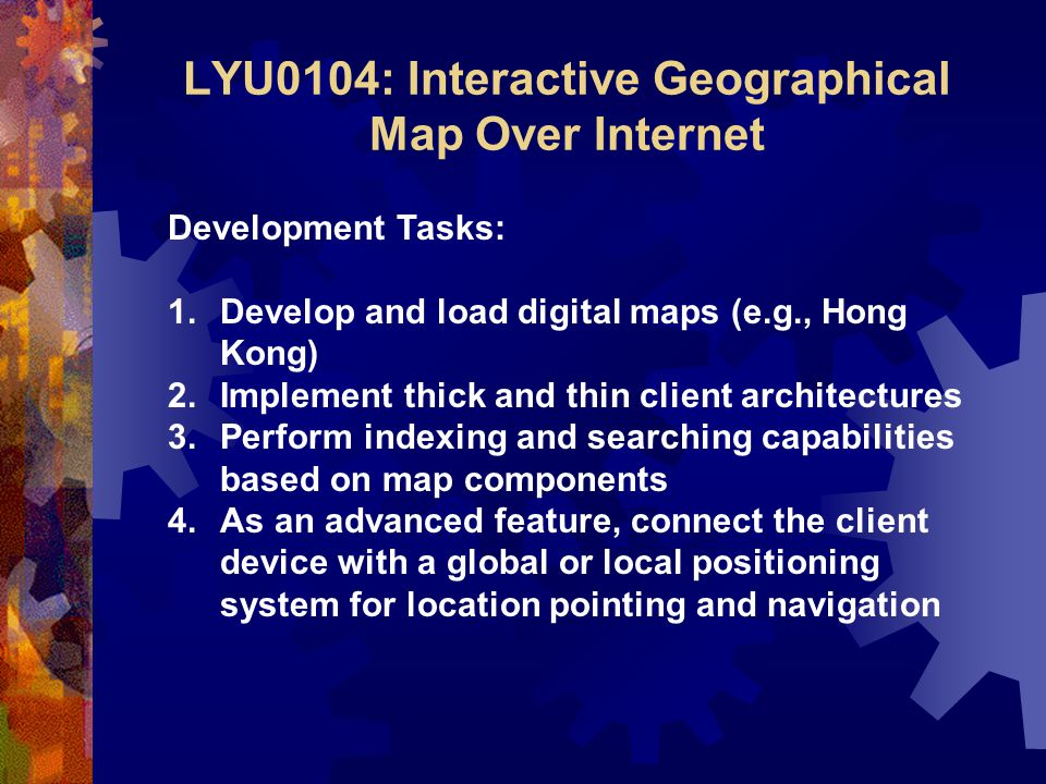 LYU0104: Interactive Geographical Map Over Internet Development Tasks: 1.Develop and load digital maps (e.g., Hong Kong) 2.Implement thick and thin client architectures 3.Perform indexing and searching capabilities based on map components 4.As an advanced feature, connect the client device with a global or local positioning system for location pointing and navigation