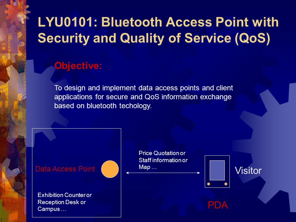 LYU0101: Bluetooth Access Point with Security and Quality of Service (QoS) Objective: To design and implement data access points and client applications for secure and QoS information exchange based on bluetooth techology.