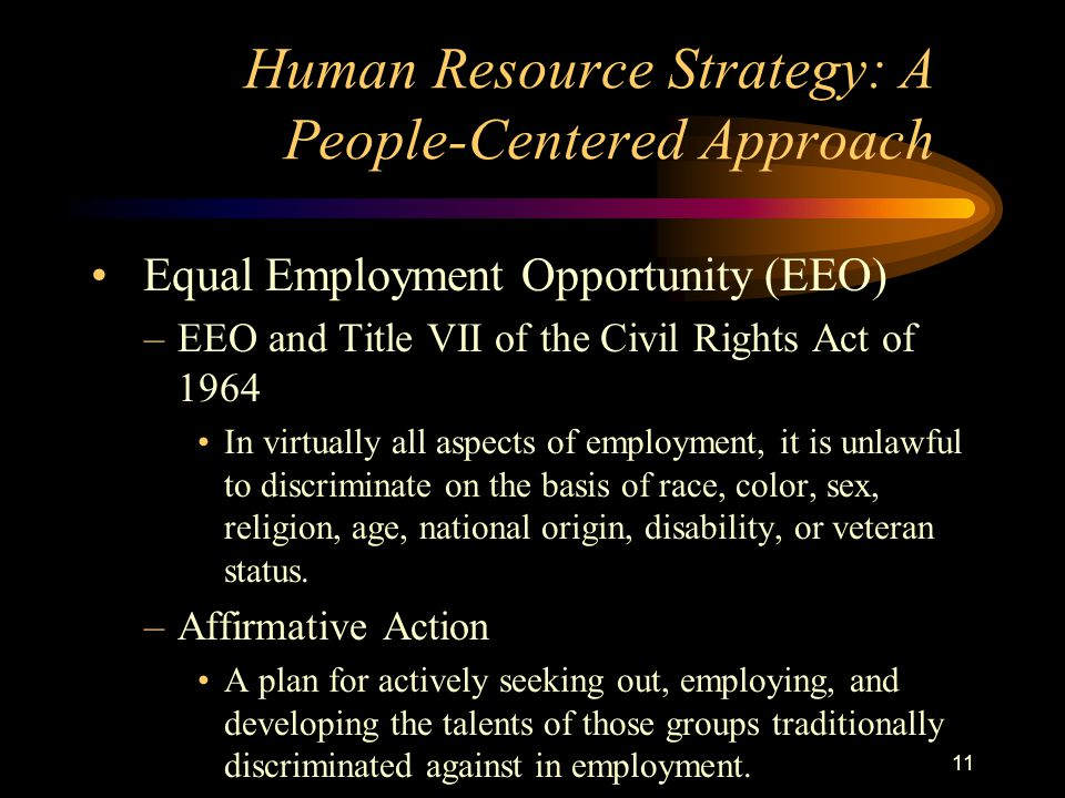 11 Equal Employment Opportunity (EEO) –EEO and Title VII of the Civil Rights Act of 1964 In virtually all aspects of employment, it is unlawful to discriminate on the basis of race, color, sex, religion, age, national origin, disability, or veteran status.