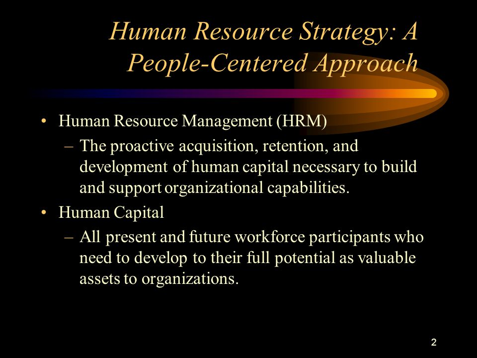 2 Human Resource Strategy: A People-Centered Approach Human Resource Management (HRM) –The proactive acquisition, retention, and development of human capital necessary to build and support organizational capabilities.