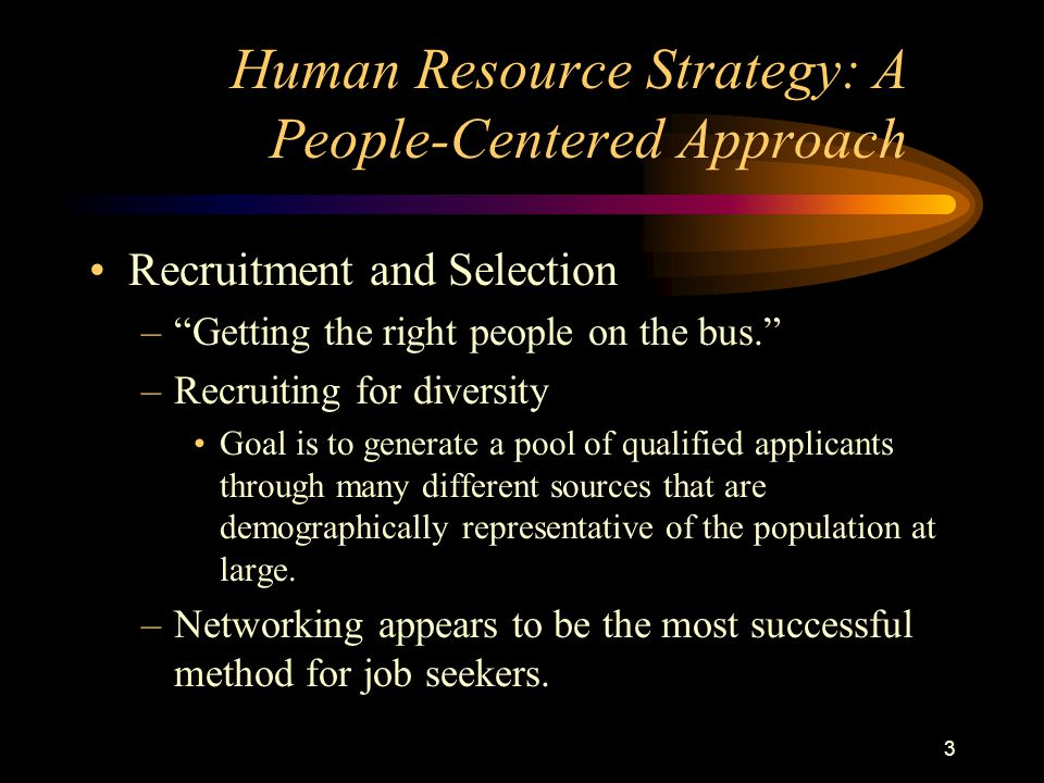 3 Recruitment and Selection – Getting the right people on the bus. –Recruiting for diversity Goal is to generate a pool of qualified applicants through many different sources that are demographically representative of the population at large.