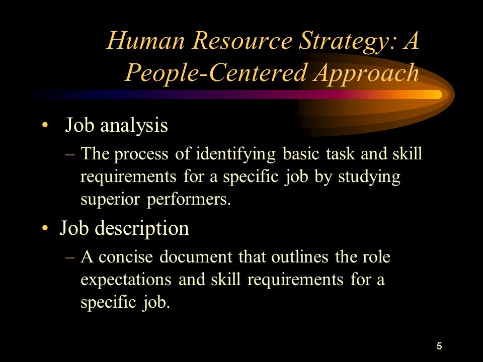 5 Job analysis –The process of identifying basic task and skill requirements for a specific job by studying superior performers.