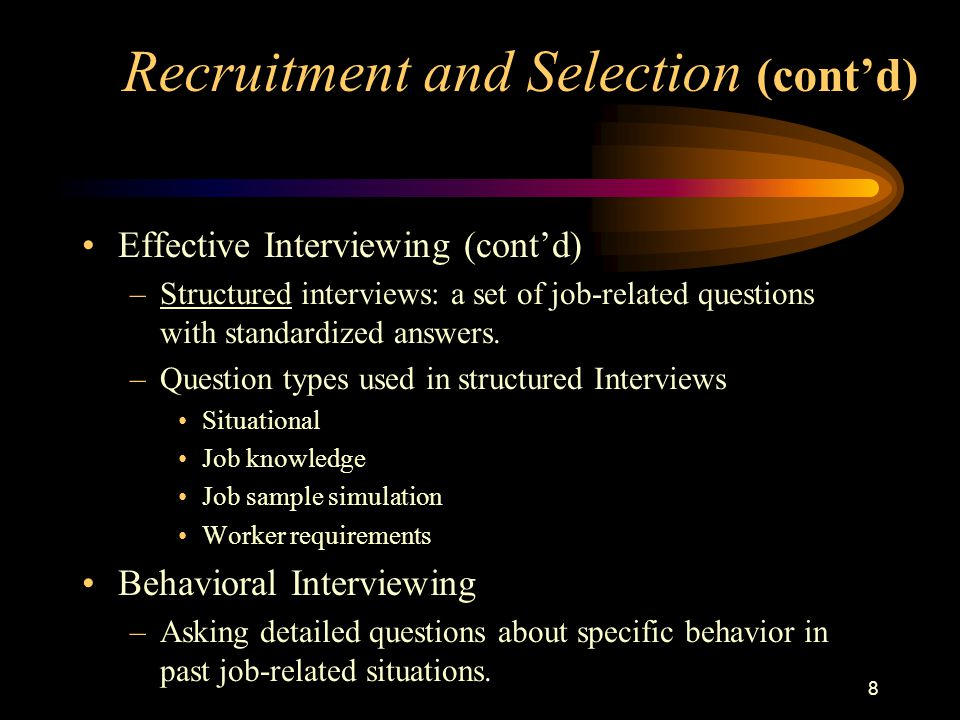 8 Effective Interviewing (cont'd) –Structured interviews: a set of job-related questions with standardized answers.