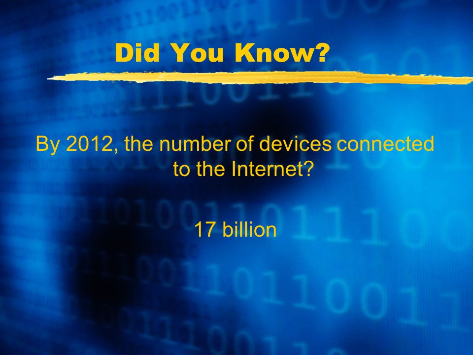 Did You Know By 2012, the number of devices connected to the Internet 17 billion
