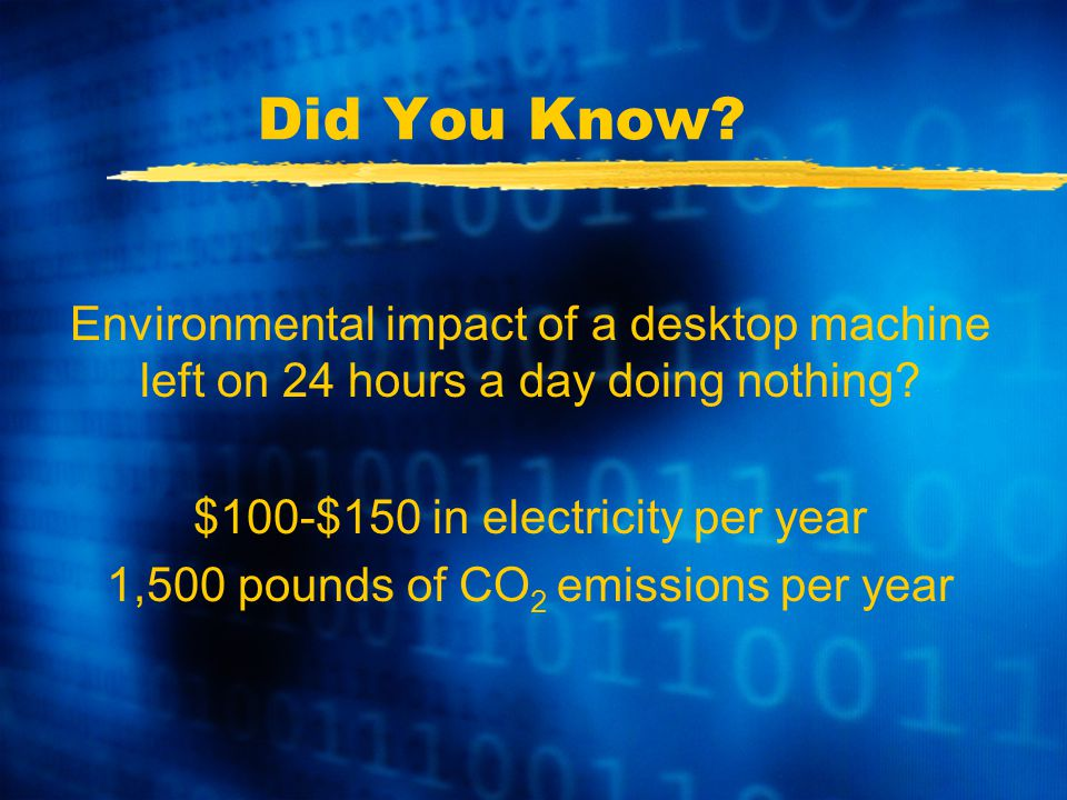 Did You Know. Environmental impact of a desktop machine left on 24 hours a day doing nothing.