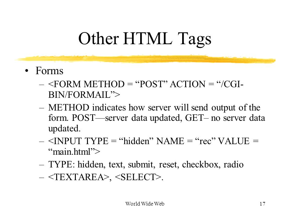 World Wide Web17 Other HTML Tags Forms – –METHOD indicates how server will send output of the form.