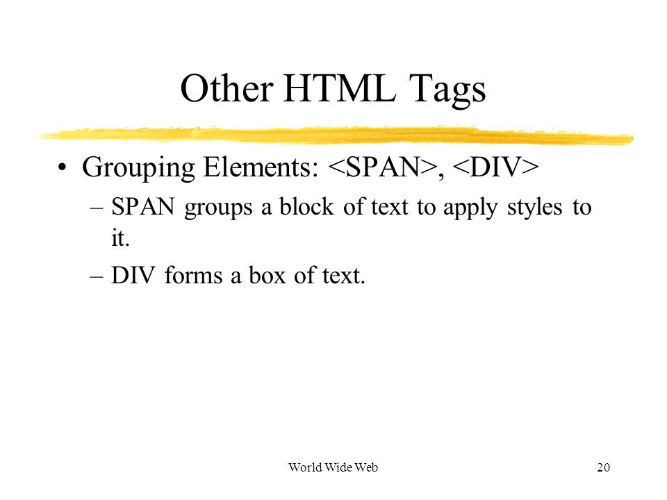 World Wide Web20 Other HTML Tags Grouping Elements:, –SPAN groups a block of text to apply styles to it.