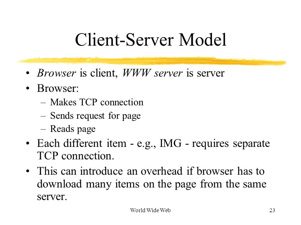 World Wide Web23 Client-Server Model Browser is client, WWW server is server Browser: –Makes TCP connection –Sends request for page –Reads page Each different item - e.g., IMG - requires separate TCP connection.