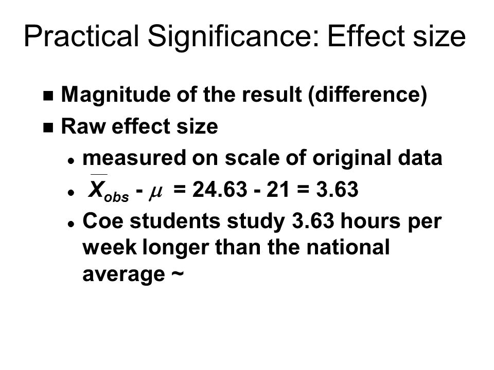 Practical Significance: Effect size n Magnitude of the result (difference) n Raw effect size l measured on scale of original data X obs -  = = 3.63 l Coe students study 3.63 hours per week longer than the national average ~