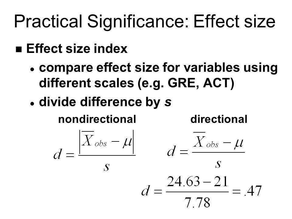 Practical Significance: Effect size n Effect size index l compare effect size for variables using different scales (e.g.