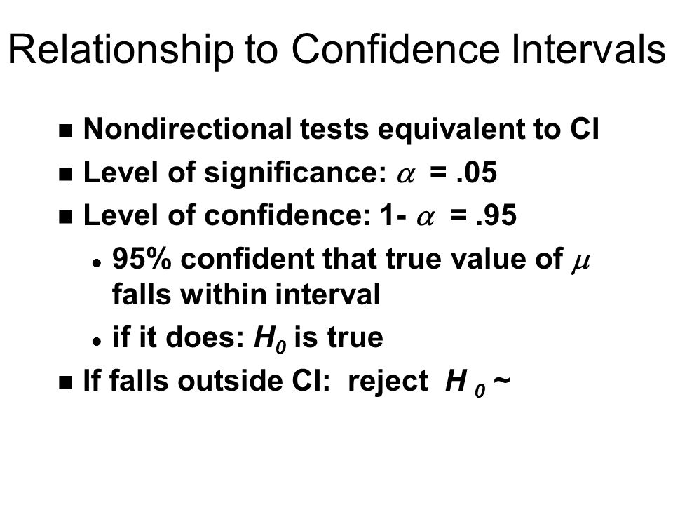 Relationship to Confidence Intervals n Nondirectional tests equivalent to CI Level of significance:  =.05 Level of confidence: 1-  =.95 95% confident that true value of  falls within interval l if it does: H 0 is true n If falls outside CI: reject H 0 ~