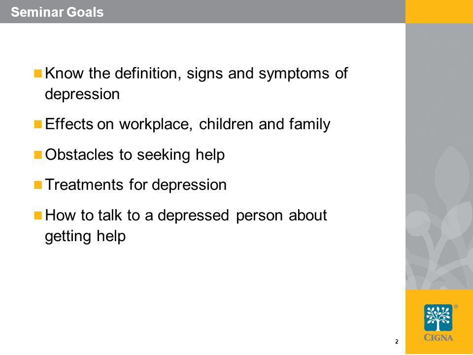 2 Seminar Goals Know the definition, signs and symptoms of depression Effects on workplace, children and family Obstacles to seeking help Treatments for depression How to talk to a depressed person about getting help