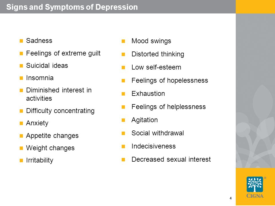 4 Signs and Symptoms of Depression Sadness Feelings of extreme guilt Suicidal ideas Insomnia Diminished interest in activities Difficulty concentrating Anxiety Appetite changes Weight changes Irritability Mood swings Distorted thinking Low self-esteem Feelings of hopelessness Exhaustion Feelings of helplessness Agitation Social withdrawal Indecisiveness Decreased sexual interest