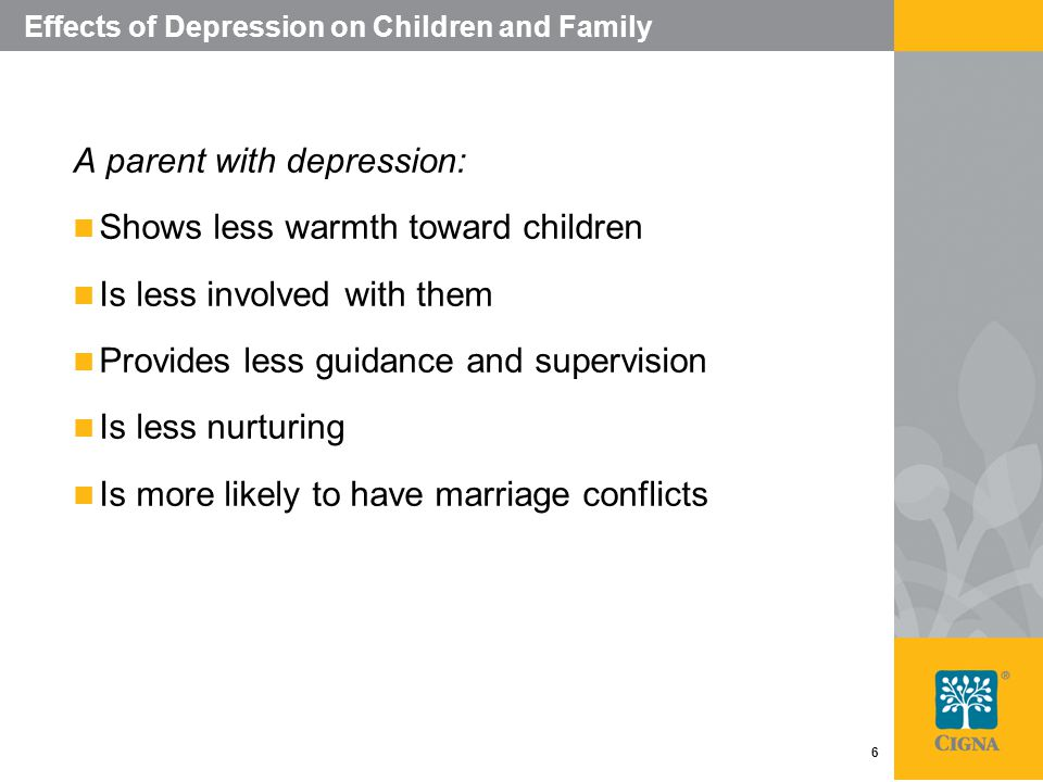 6 Effects of Depression on Children and Family A parent with depression: Shows less warmth toward children Is less involved with them Provides less guidance and supervision Is less nurturing Is more likely to have marriage conflicts