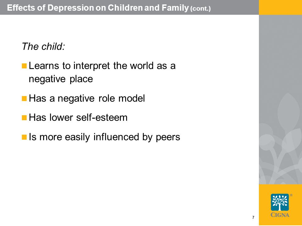 7 Effects of Depression on Children and Family (cont.) The child: Learns to interpret the world as a negative place Has a negative role model Has lower self-esteem Is more easily influenced by peers
