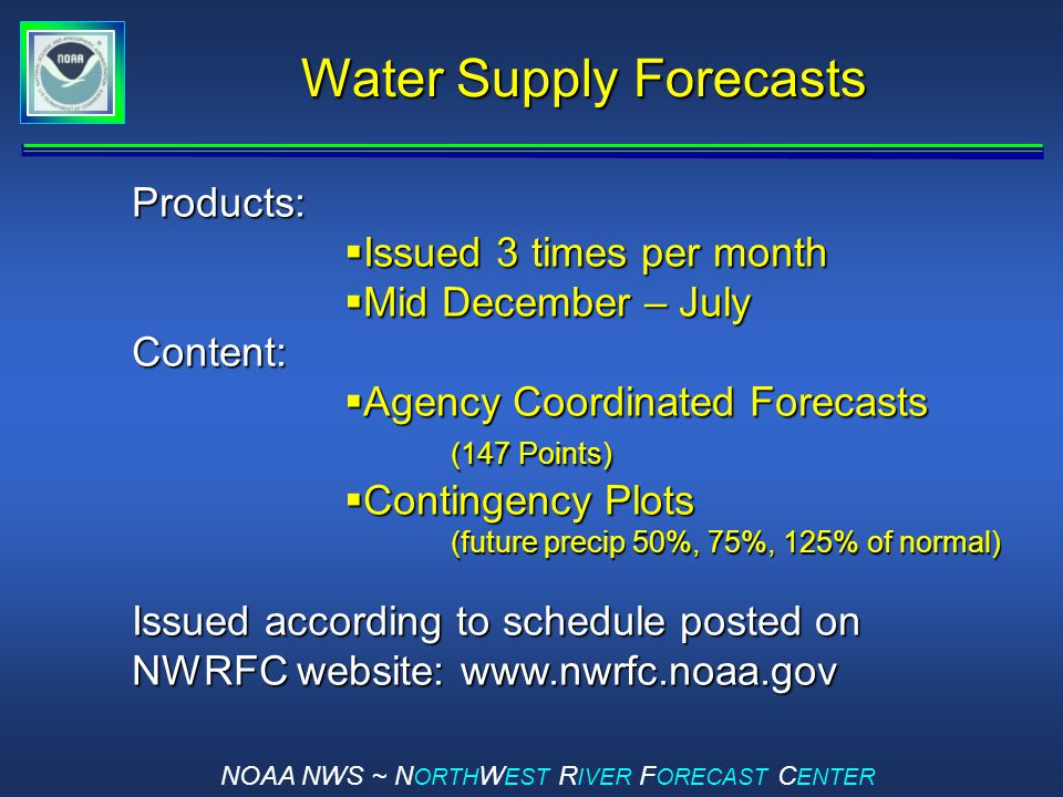 NOAA NWS ~ N ORTH W EST R IVER F ORECAST C ENTER Water Supply Forecasts Products:  Issued 3 times per month  Mid December – July Content:  Agency Coordinated Forecasts (147 Points)  Contingency Plots (future precip 50%, 75%, 125% of normal) Issued according to schedule posted on NWRFC website: