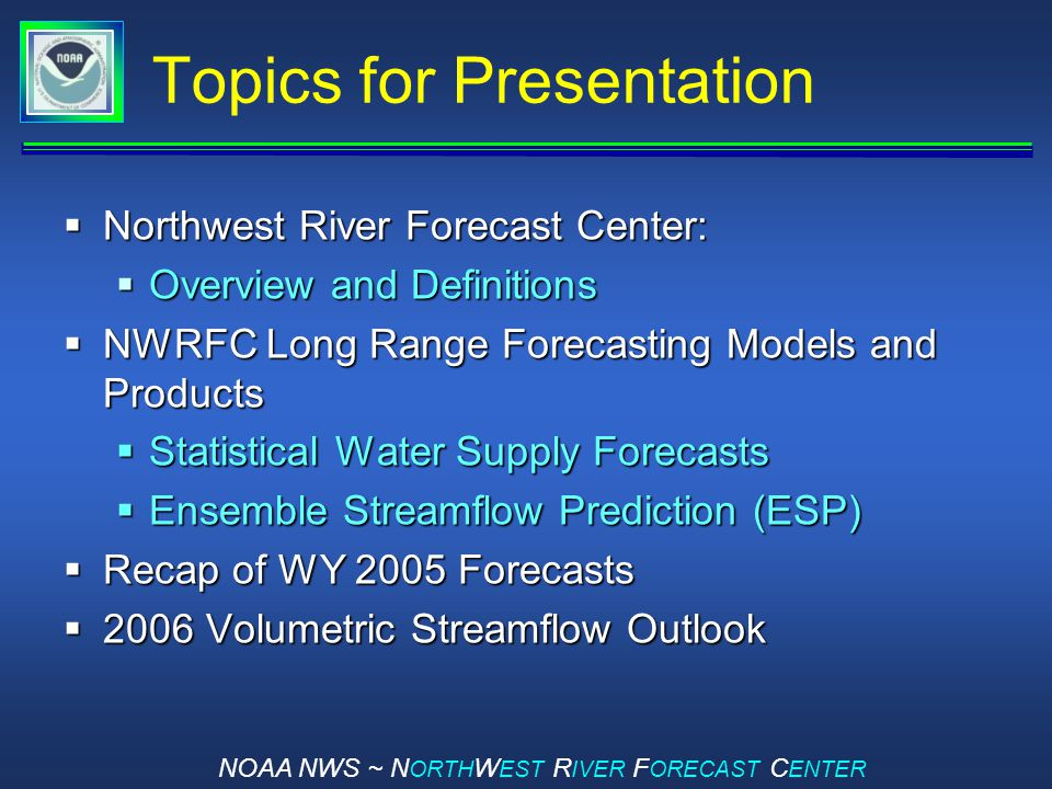 NOAA NWS ~ N ORTH W EST R IVER F ORECAST C ENTER Topics for Presentation  Northwest River Forecast Center:  Overview and Definitions  NWRFC Long Range Forecasting Models and Products  Statistical Water Supply Forecasts  Ensemble Streamflow Prediction (ESP)  Recap of WY 2005 Forecasts  2006 Volumetric Streamflow Outlook