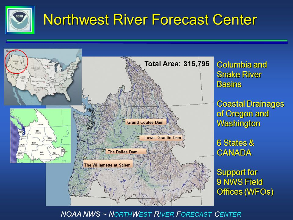 NOAA NWS ~ N ORTH W EST R IVER F ORECAST C ENTER Northwest River Forecast Center Total Area: 315,795 Grand Coulee Dam The Willamette at Salem The Dalles Dam Lower Granite Dam Columbia and Snake River Basins Coastal Drainages of Oregon and Washington 6 States & CANADA Support for 9 NWS Field Offices (WFOs)