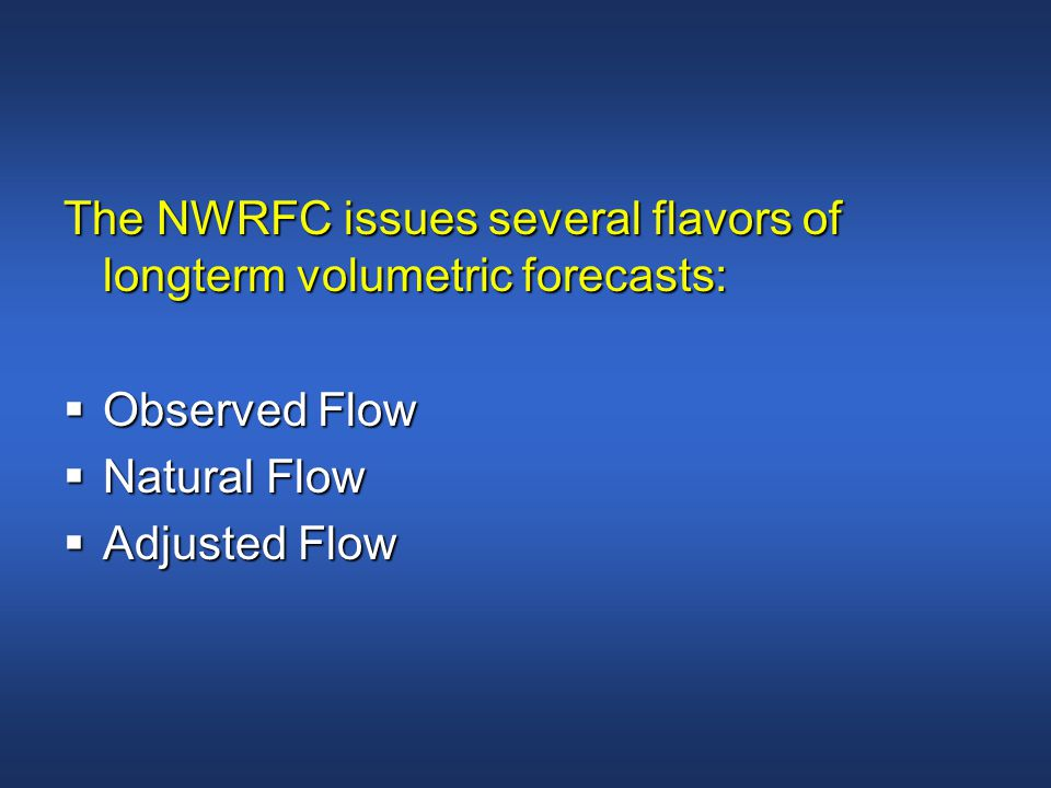 The NWRFC issues several flavors of longterm volumetric forecasts:  Observed Flow  Natural Flow  Adjusted Flow