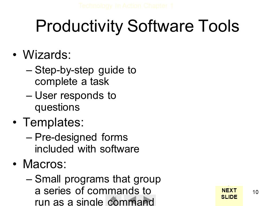 Technology In Action Chapter 1 10 Productivity Software Tools NEXT SLIDE Wizards: –Step-by-step guide to complete a task –User responds to questions Templates: –Pre-designed forms included with software Macros: –Small programs that group a series of commands to run as a single command