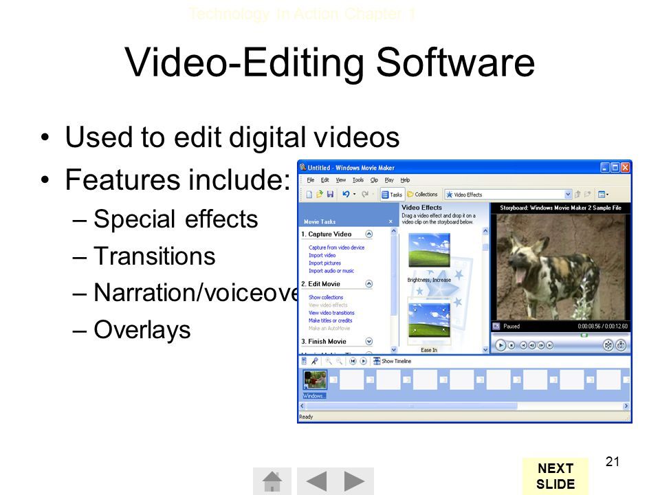 Technology In Action Chapter 1 21 Video-Editing Software Used to edit digital videos Features include: –Special effects –Transitions –Narration/voiceover –Overlays NEXT SLIDE