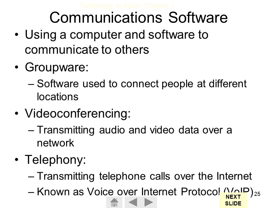 Technology In Action Chapter 1 25 Communications Software Using a computer and software to communicate to others Groupware: –Software used to connect people at different locations Videoconferencing: –Transmitting audio and video data over a network Telephony: –Transmitting telephone calls over the Internet –Known as Voice over Internet Protocol (VoIP) NEXT SLIDE