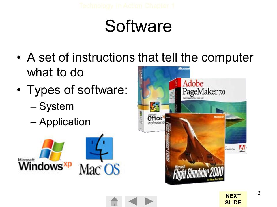 Technology In Action Chapter 1 3 Software A set of instructions that tell the computer what to do Types of software: –System –Application NEXT SLIDE
