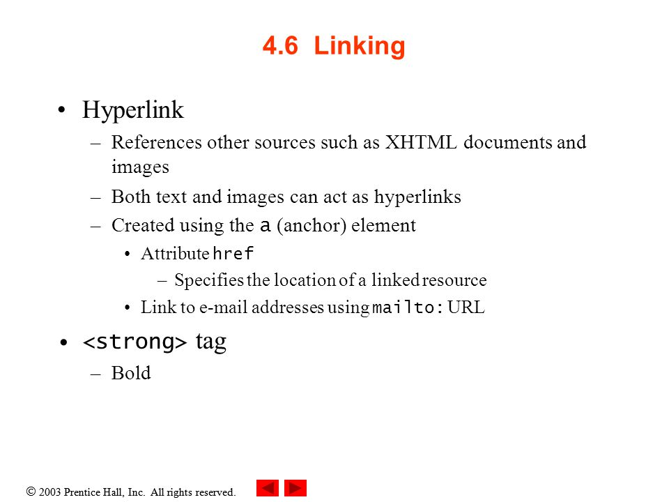 4.6 Linking Hyperlink –References other sources such as XHTML documents and images –Both text and images can act as hyperlinks –Created using the a (anchor) element Attribute href –Specifies the location of a linked resource Link to  addresses using mailto: URL tag –Bold