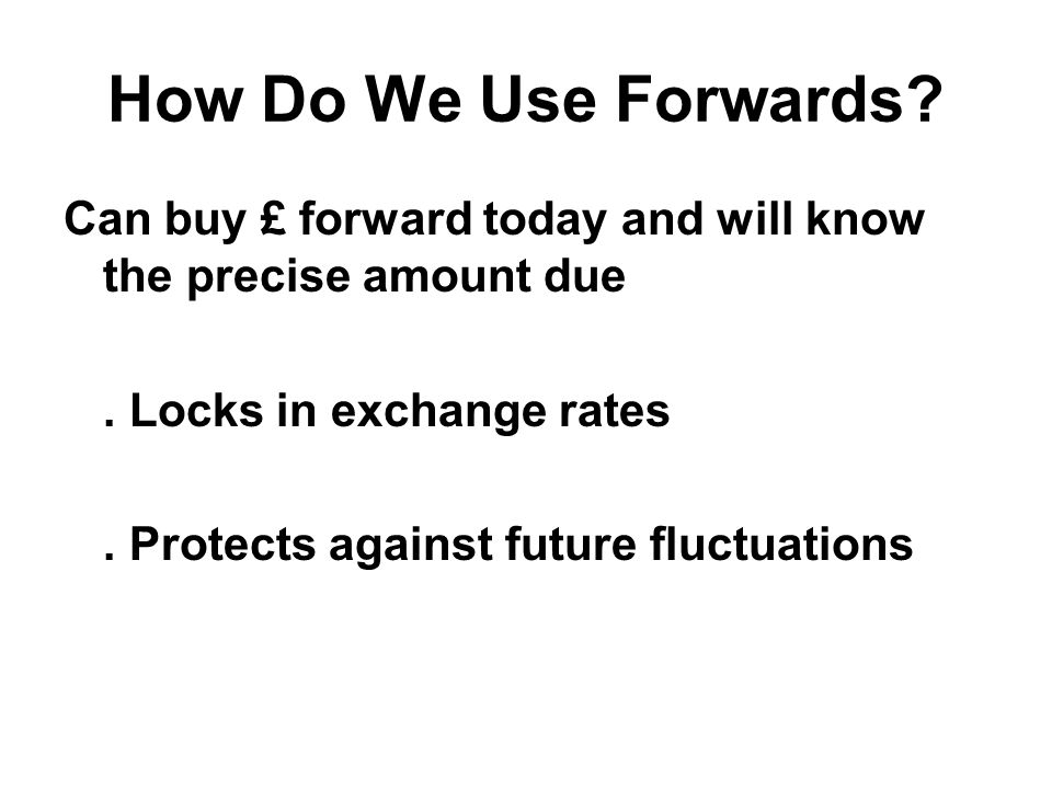 How Do We Use Forwards. Can buy £ forward today and will know the precise amount due.
