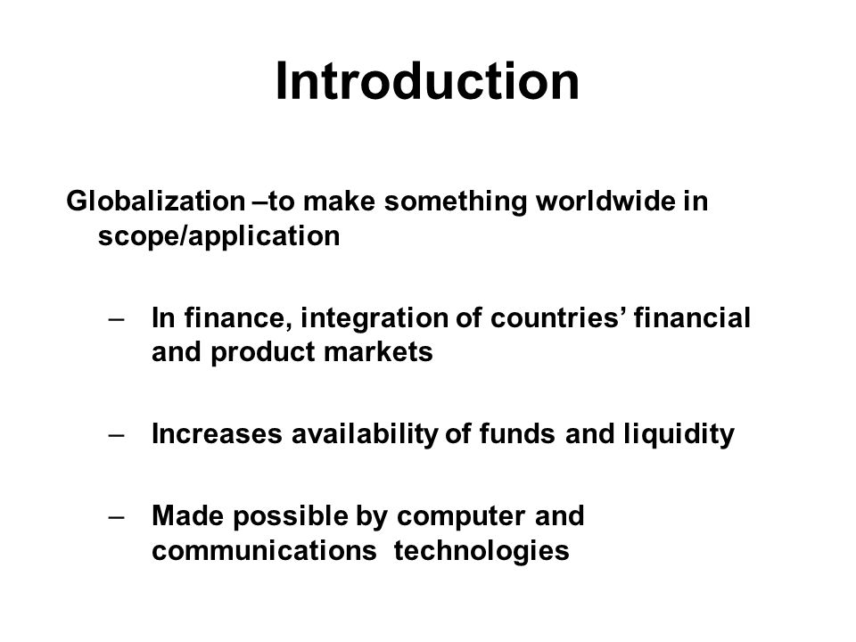 Introduction Globalization –to make something worldwide in scope/application –In finance, integration of countries' financial and product markets –Increases availability of funds and liquidity –Made possible by computer and communications technologies