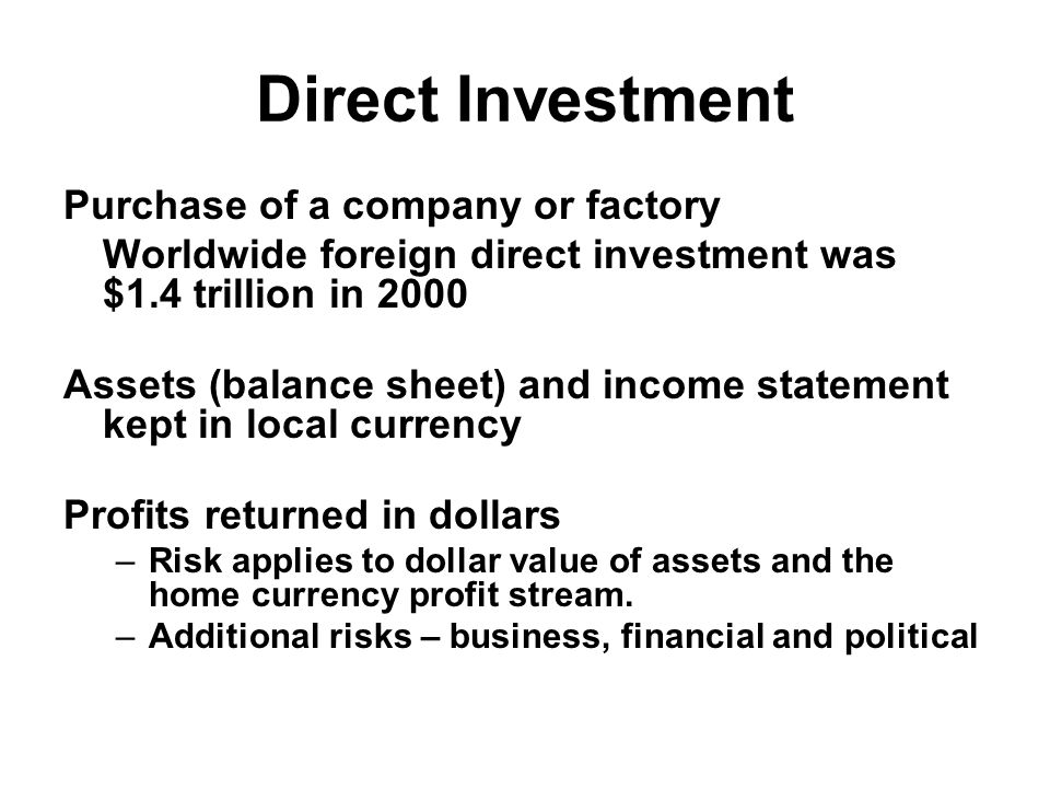 Direct Investment Purchase of a company or factory Worldwide foreign direct investment was $1.4 trillion in 2000 Assets (balance sheet) and income statement kept in local currency Profits returned in dollars –Risk applies to dollar value of assets and the home currency profit stream.