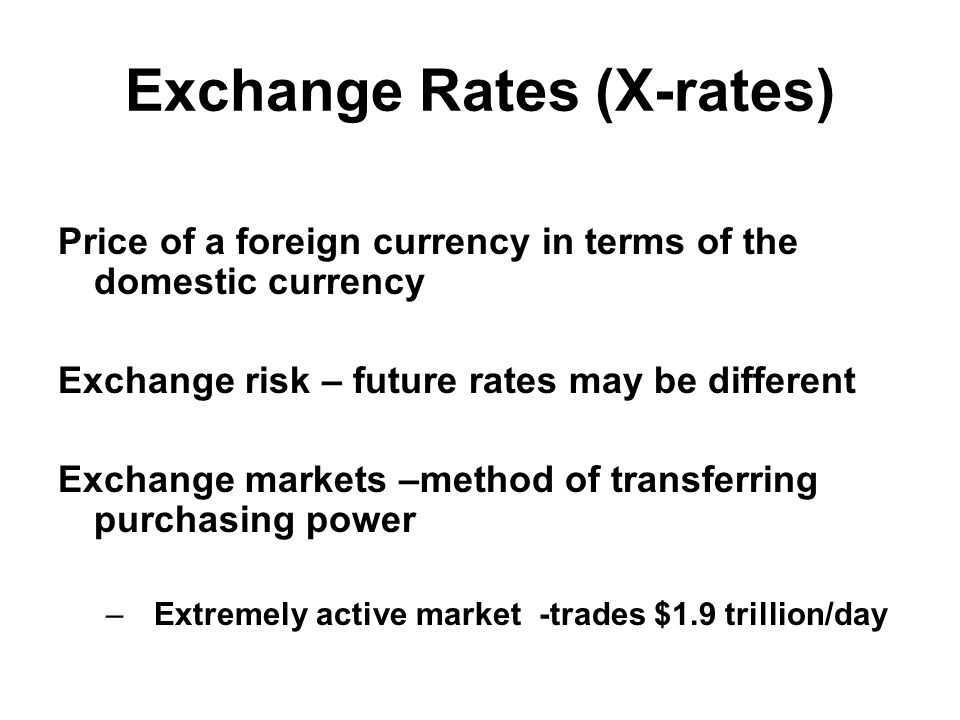 Exchange Rates (X-rates) Price of a foreign currency in terms of the domestic currency Exchange risk – future rates may be different Exchange markets –method of transferring purchasing power –Extremely active market -trades $1.9 trillion/day