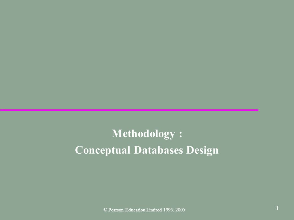1 Methodology : Conceptual Databases Design © Pearson Education Limited 1995, 2005