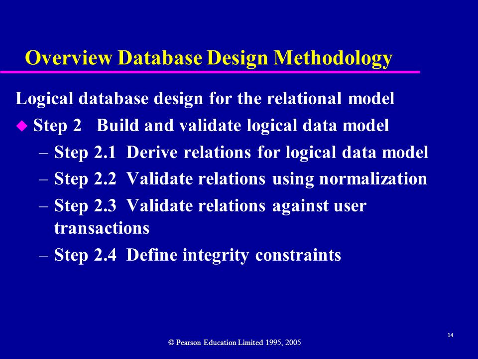 14 Overview Database Design Methodology Logical database design for the relational model u Step 2 Build and validate logical data model –Step 2.1 Derive relations for logical data model –Step 2.2 Validate relations using normalization –Step 2.3 Validate relations against user transactions –Step 2.4 Define integrity constraints © Pearson Education Limited 1995, 2005