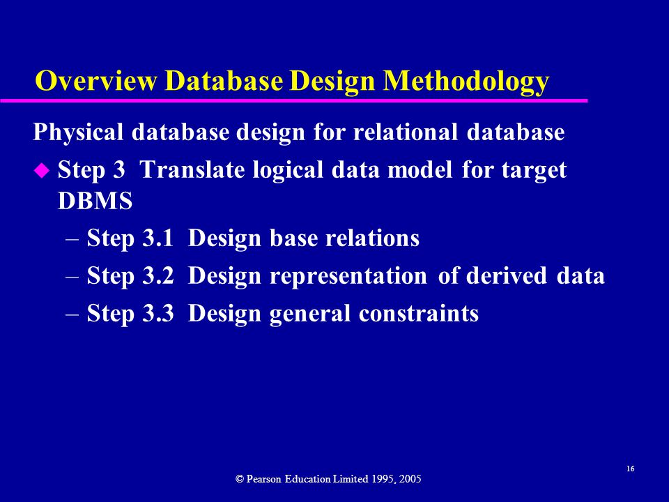 16 Overview Database Design Methodology Physical database design for relational database u Step 3 Translate logical data model for target DBMS –Step 3.1 Design base relations –Step 3.2 Design representation of derived data –Step 3.3 Design general constraints © Pearson Education Limited 1995, 2005