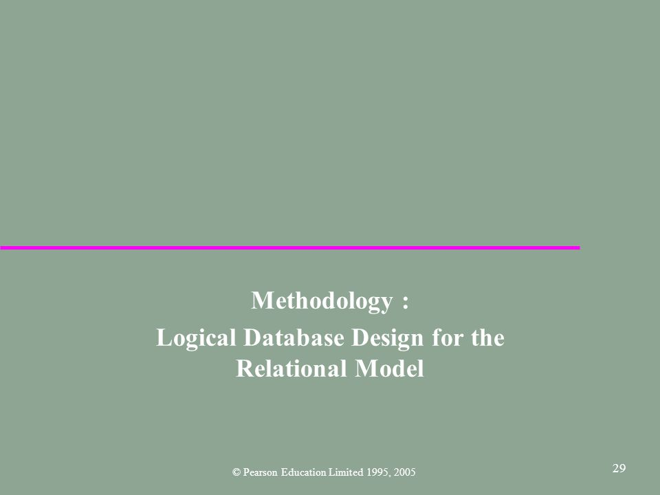 29 Methodology : Logical Database Design for the Relational Model © Pearson Education Limited 1995, 2005