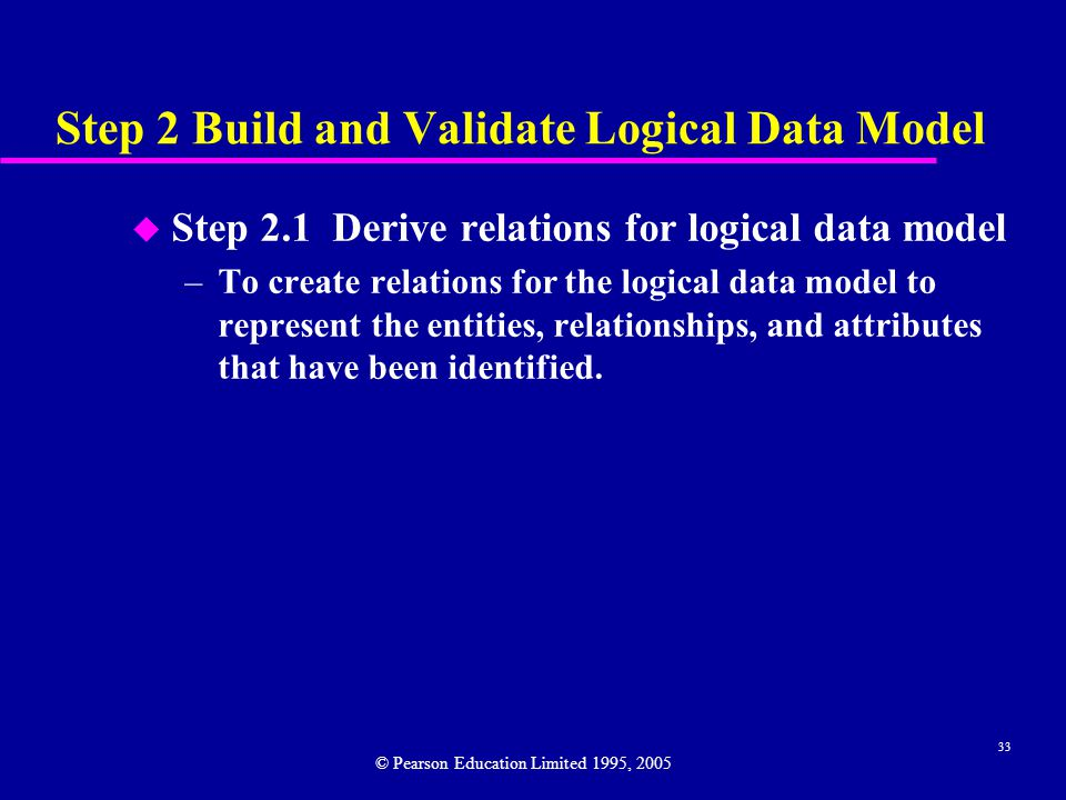 33 Step 2 Build and Validate Logical Data Model u Step 2.1 Derive relations for logical data model –To create relations for the logical data model to represent the entities, relationships, and attributes that have been identified.