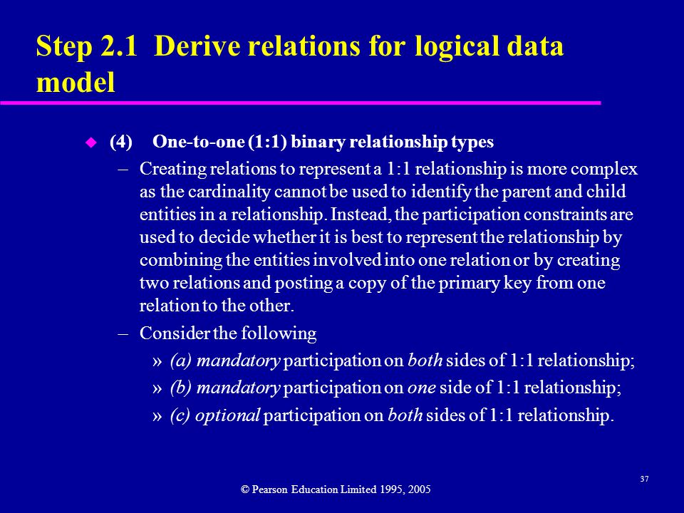 37 Step 2.1 Derive relations for logical data model u (4)One-to-one (1:1) binary relationship types –Creating relations to represent a 1:1 relationship is more complex as the cardinality cannot be used to identify the parent and child entities in a relationship.