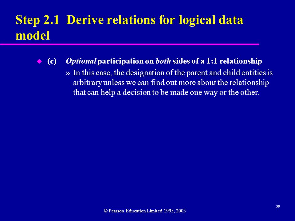 39 Step 2.1 Derive relations for logical data model u (c)Optional participation on both sides of a 1:1 relationship »In this case, the designation of the parent and child entities is arbitrary unless we can find out more about the relationship that can help a decision to be made one way or the other.