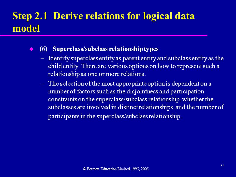 41 Step 2.1 Derive relations for logical data model u (6)Superclass/subclass relationship types –Identify superclass entity as parent entity and subclass entity as the child entity.