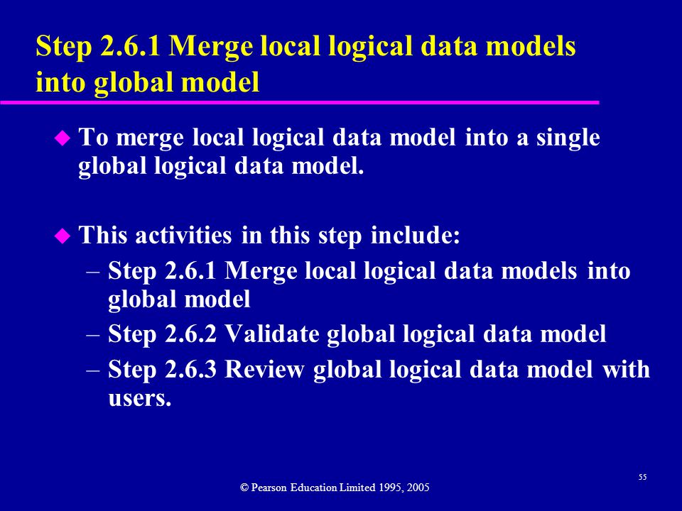 55 Step Merge local logical data models into global model u To merge local logical data model into a single global logical data model.