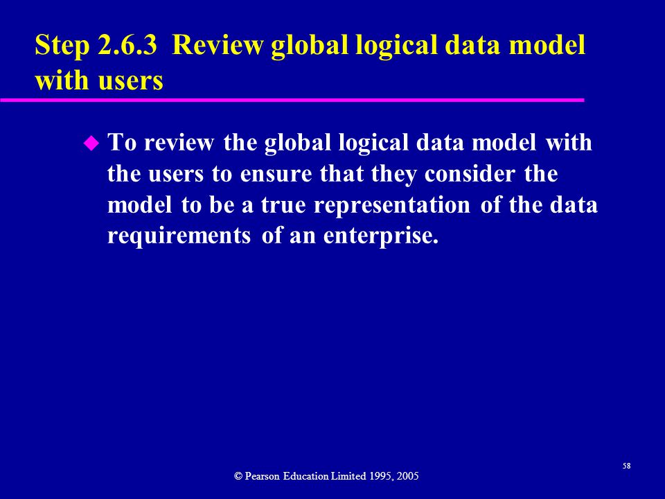 58 Step Review global logical data model with users u To review the global logical data model with the users to ensure that they consider the model to be a true representation of the data requirements of an enterprise.