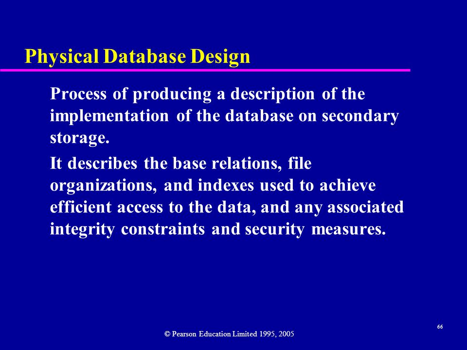 66 Physical Database Design Process of producing a description of the implementation of the database on secondary storage.